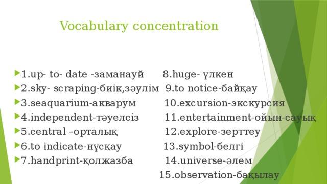 Vocabulary concentration  1.up- to- date -заманауй 8.huge- үлкен 2.sky- scraping-биік,зәулім 9.to notice-байқау 3.seaquarium-акварум 10.excursion-экскурсия 4.independent-тәуелсіз 11.entertainment-ойын-сауық 5.central –орталық 12.explore-зерттеу 6.to indicate-нұсқау 13.symbol-белгі 7.handprint-қолжазба 14.universe-әлем  15.observation-бақылау