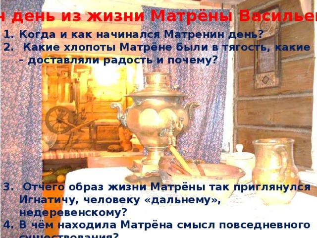 Один день из жизни Матрёны Васильевны Когда и как начинался Матренин день?  Какие хлопоты Матрёне были в тягость, какие – доставляли радость и почему?