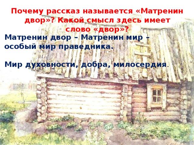 Почему рассказ называется «Матренин двор»? Какой смысл здесь имеет слово «двор»? Матренин двор – Матренин мир – особый мир праведника.  Мир духовности, добра, милосердия .