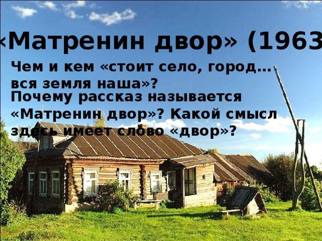 «Матренин двор» (1963 г.) Чем и кем «стоит село, город… вся земля наша»? Почему рассказ называется «Матренин двор»? Какой смысл здесь имеет слово «двор»?
