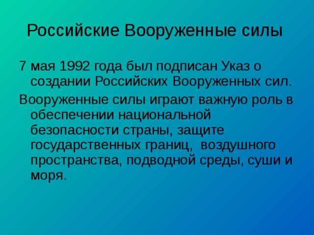 Российские Вооруженные силы 7 мая 1992 года был подписан Указ о создании Российских Вооруженных сил. Вооруженные силы играют важную роль в обеспечении национальной безопасности страны, защите государственных границ, воздушного пространства, подводной среды, суши и моря.
