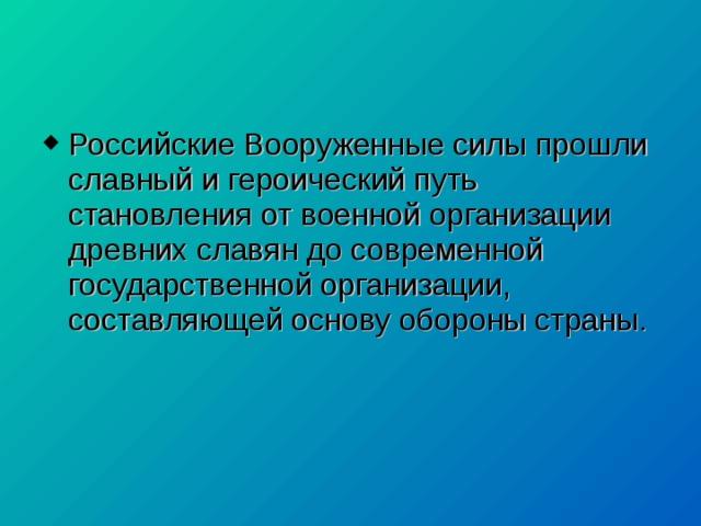 Российские Вооруженные силы прошли славный и героический путь становления от военной организации древних славян до современной государственной организации, составляющей основу обороны страны.