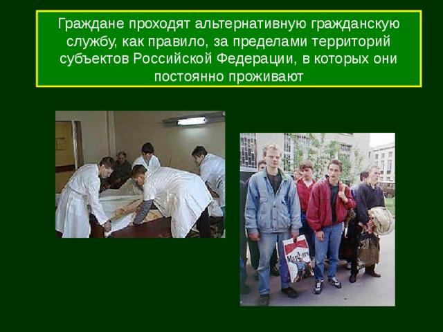 Граждане проходят альтернативную гражданскую службу, как правило, за пределами территорий субъектов Российской Федерации, в которых они постоянно проживают