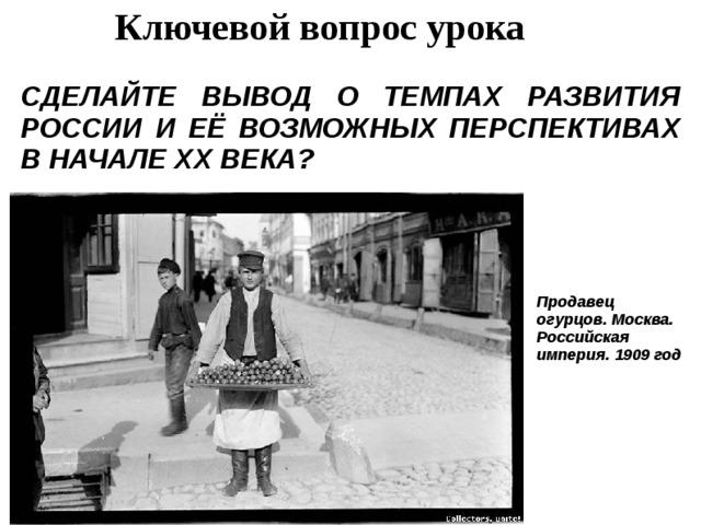 Ключевой вопрос урока СДЕЛАЙТЕ ВЫВОД О ТЕМПАХ РАЗВИТИЯ РОССИИ И ЕЁ ВОЗМОЖНЫХ ПЕРСПЕКТИВАХ В НАЧАЛЕ ХХ ВЕКА? Продавец огурцов. Москва. Российская империя. 1909 год