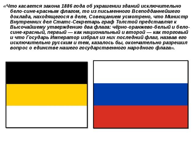 «Что касается закона 1886 года об украшении зданий исключительно бело-сине-красным флагом, то из письменного Всеподданнейшего доклада, находящегося в деле, Совещанием усмотрено, что Министр Внутренних дел Статс-Секретарь граф Толстой представлял к Высочайшему утверждению два флага: чёрно-оранжево-белый и бело-сине-красный, первый— как национальный и второй— как торговый и что Государь Император избрал из них последний флаг, назвав его исключительно русским и тем, казалось бы, окончательно разрешил вопрос о единстве нашего государственного народного флага».
