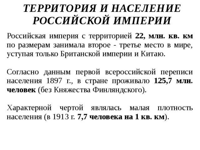 ТЕРРИТОРИЯ И НАСЕЛЕНИЕ РОССИЙСКОЙ ИМПЕРИИ   Российская империя с территорией 22, млн. кв. км по размерам занимала второе - третье место в мире, уступая только Британской империи и Китаю. Согласно данным первой всероссийской переписи населения 1897 г., в стране проживало 125,7 млн. человек (без Княжества Финляндского). Характерной чертой являлась малая плотность населения (в 1913 г. 7,7 человека на 1 кв. км ).