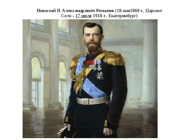 Никол а й II Алекс а ндрович Романов ( 18мая1868 г. ,Царское Село -  17 июля 1918 г. ,Екатеринбург )