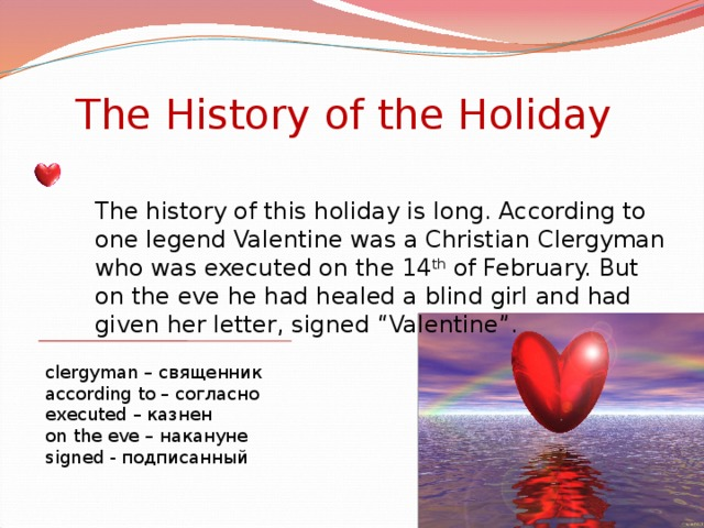 "The History of the Holiday The history of this holiday is long. According to one legend Valentine was a Christian Clergyman who was executed on the 14 th of February. But on the eve he had healed a blind girl and had given her letter, signed ""Valentine"". clergyman – священник according to – согласно executed – казнен on the eve – накануне signed - подписанный"