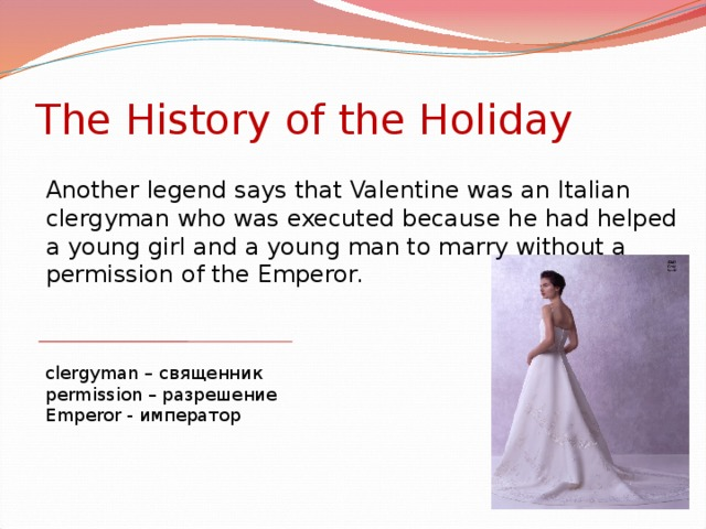The History of the Holiday Another legend says that Valentine was an Italian clergyman who was executed because he had helped a young girl and a young man to marry without a permission of the Emperor. clergyman – священник permission – разрешение Emperor - император