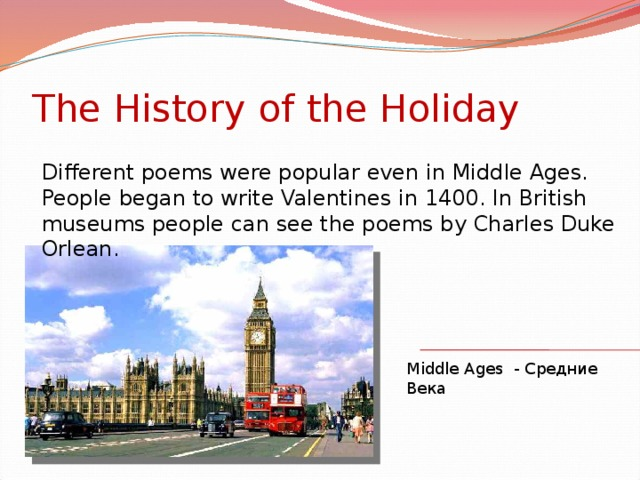 The History of the Holiday Different poems were popular even in Middle Ages. People began to write Valentines in 1400. In British museums people can see the poems by Charles Duke Orlean. Middle Ages - Средние Века