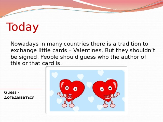 Today Nowadays in many countries there is a tradition to exchange little cards – Valentines. But they shouldn't be signed. People should guess who the author of this or that card is. Guess - догадываться