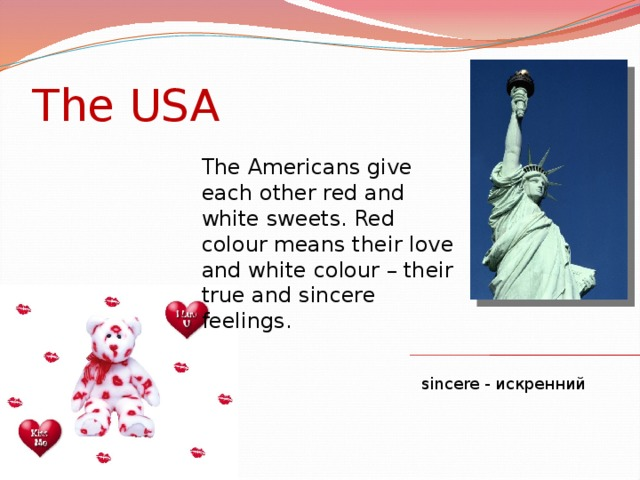 The USA The Americans give each other red and white sweets. Red colour means their love and white colour – their true and sincere feelings. sincere - искренний