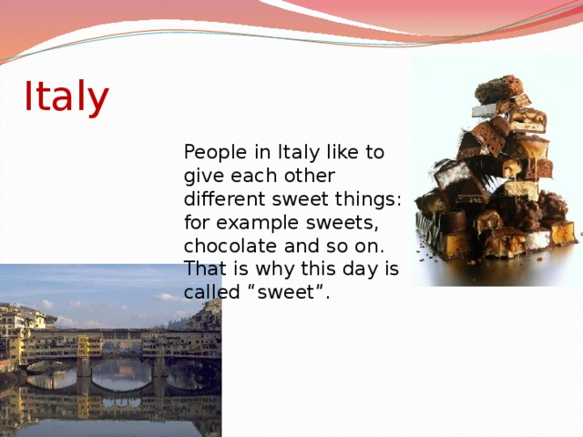 "Italy People in Italy like to give each other different sweet things: for example sweets, chocolate and so on. That is why this day is called ""sweet""."