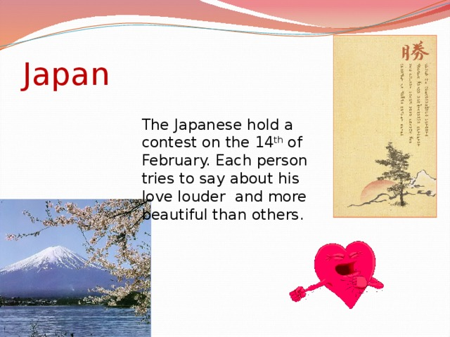 Japan The Japanese hold a contest on the 14 th of February. Each person tries to say about his love louder and more beautiful than others.