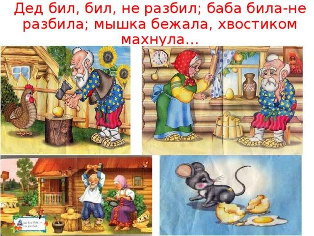 Дед бил, бил, не разбил; баба била-не разбила; мышка бежала, хвостиком махнула…