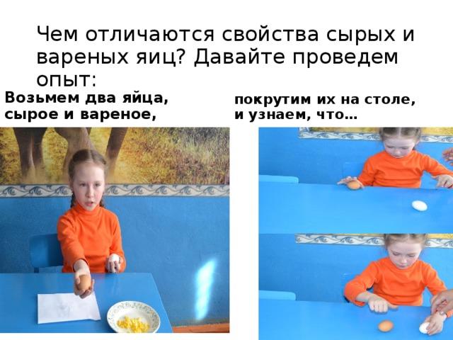 Чем отличаются свойства сырых и вареных яиц? Давайте проведем опыт: Возьмем два яйца, сырое и вареное, покрутим их на столе, и узнаем, что…