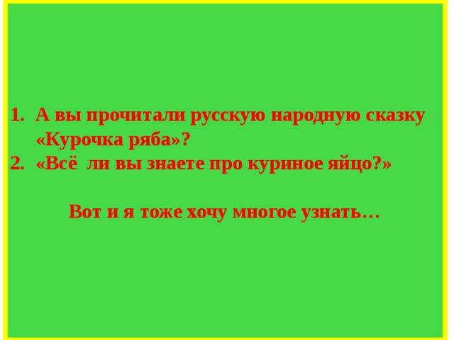 А вы прочитали русскую народную сказку «Курочка ряба»? «Всё  ли вы знаете про куриное яйцо?»  Вот и я тоже хочу многое узнать…