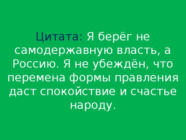 Цитата: Я берёг не самодержавную власть, а Россию. Я не убеждён, что перемена формы правления даст спокойствие и счастье народу.