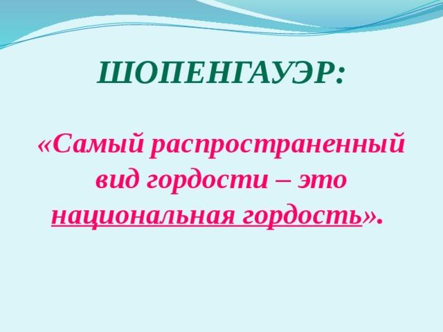Шопенгауэр: «Самый распространенный вид гордости – это национальная гордость ».