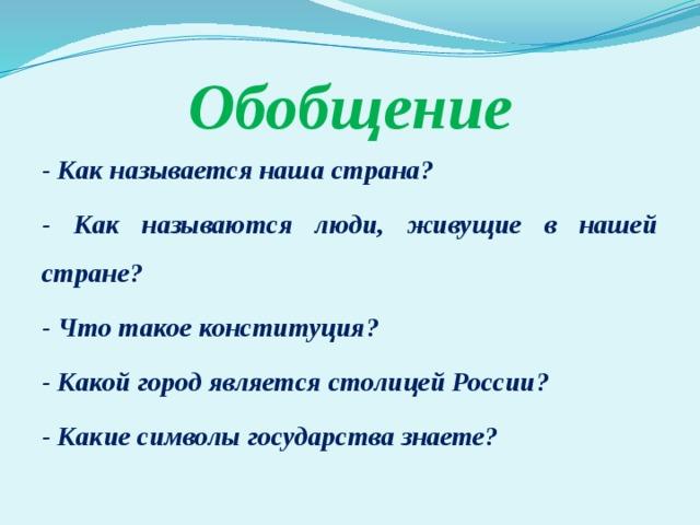 Обобщение - Как называется наша страна? - Как называются люди, живущие в нашей стране? - Что такое конституция? - Какой город является столицей России? - Какие символы государства знаете?