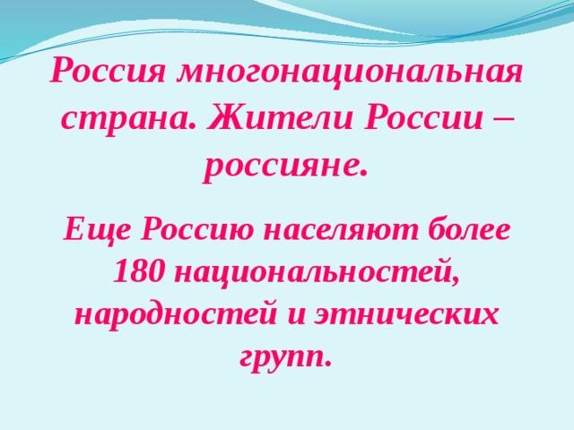 Россия многонациональная страна. Жители России – россияне. Еще Россию населяют более 180 национальностей, народностей и этнических групп.