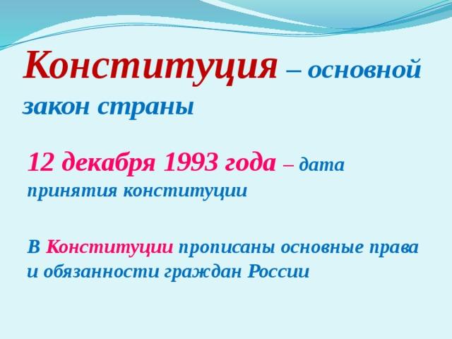 Конституция  – основной закон страны 12 декабря 1993 года – дата принятия конституции  В Конституции прописаны основные права и обязанности граждан России
