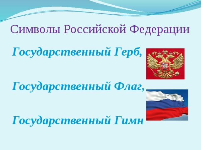 Символы Российской Федерации Государственный Герб,  Государственный Флаг,  Государственный Гимн