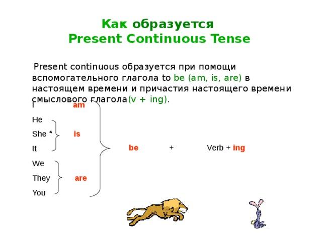 Как образуется  P resent Continuous Tense  Present continuous образуется при помощи вспомогательного глагола to be (am, is, are)  в настоящем времени  и причастия настоящего времени смыслового глагола ( v + ing) . I am He She is It We They  are   You + Verb + ing be