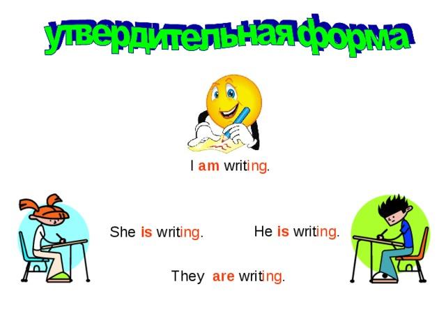 I am writ ing . He is  writ ing . She is writ ing . They are  writ ing .