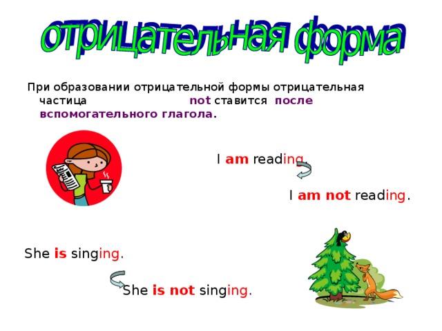 При образовании отрицательной формы отрицательная частица  not  ставится после вспомогательного глагола.    I  am read ing .  I am not read ing . She is sing ing .  She is not  sing ing .