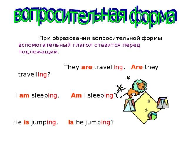 При образовании вопросительной формы вспомогательный глагол ставится перед подлежащим .  They are travell ing . Are they travell ing ?  I am sleep ing . Am I sleep ing ?  He is jump ing .  Is he jump ing ?