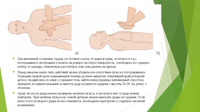 При внезапной остановке сердца (от болевого шока, от удара в грудь, от испуга и т.д.) пострадавшего необходимо уложить на ровную жесткую поверхность, освободить его грудную клетку от одежды, обязательно расстегнуть пояс или ремень на брюках. Перед началом каких-либо действий нужно убедиться в отсутствии пульса у пострадавшего. Пальцами правой руки оказывающий помощь должен нащупать ближайший край реберной дуги и, продвигаясь по нему к середине тела, найти конец грудины (мечевидный отросток), прикрыть его двумя пальцами и нанести удар кулаком по грудине с высоты 25-30 см, резко, с отскоком. Сразу же после удара нужно проверить наличие пульса, если пульса нет, то удар можно повторить. При наличии пульса на сонной артерии нельзя наносить удары по грудине. Если пульс и после второго удара не восстановится, необходимо приступать к сердечно-легочной реанимации.