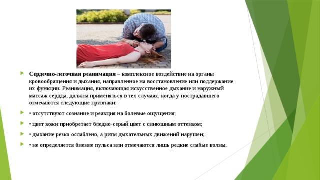 Сердечно-легочная реанимация – комплексное воздействие на органы кровообращения и дыхания, направленное на восстановление или поддержание их функции. Реанимация, включающая искусственное дыхание и наружный массаж сердца, должна применяться в тех случаях, когда у пострадавшего отмечаются следующие признаки: • отсутствуют сознание и реакция на болевые ощущения; • цвет кожи приобретает бледно-серый цвет с синюшным оттенком; • дыхание резко ослаблено, а ритм дыхательных движений нарушен; • не определяется биение пульса или отмечаются лишь редкие слабые волны.