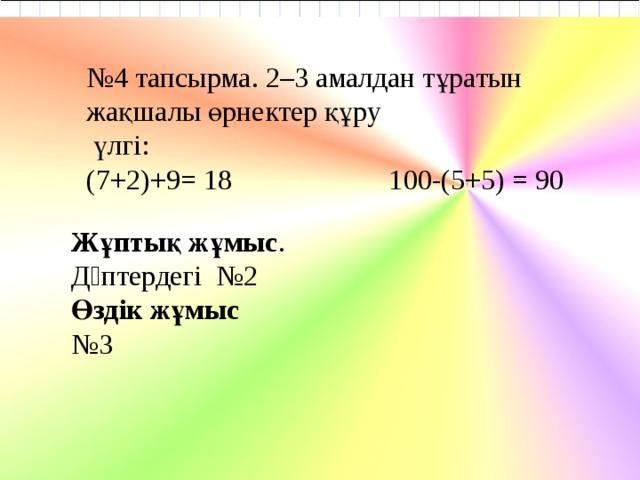 № 4 тапсырма. 2–3 амалдан тұратын жақшалы өрнектер құру  үлгі: (7+2)+9= 18 100-(5+5) = 90 Жұптық жұмыс . Дəптердегі №2 Өздік жұмыс № 3      08.11.18