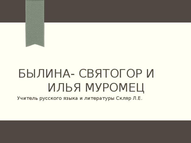 Былина- Святогор и илья муромец Учитель русского языка и литературы Скляр Л.Е.