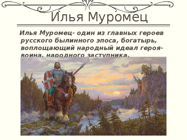 Илья Муромец  Илья Муромец- один из главных героев русского былинного эпоса, богатырь, воплощающий народный идеал героя-воина, народного заступника.
