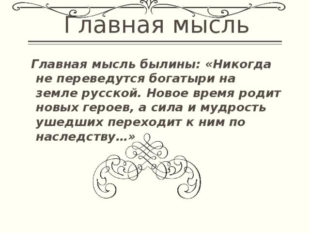 Главная мысль  Главная мысль былины: «Никогда не переведутся богатыри на земле русской. Новое время родит новых героев, а сила и мудрость ушедших переходит к ним по наследству…»