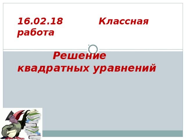 16.02.18  Классная работа    Решение квадратных уравнений