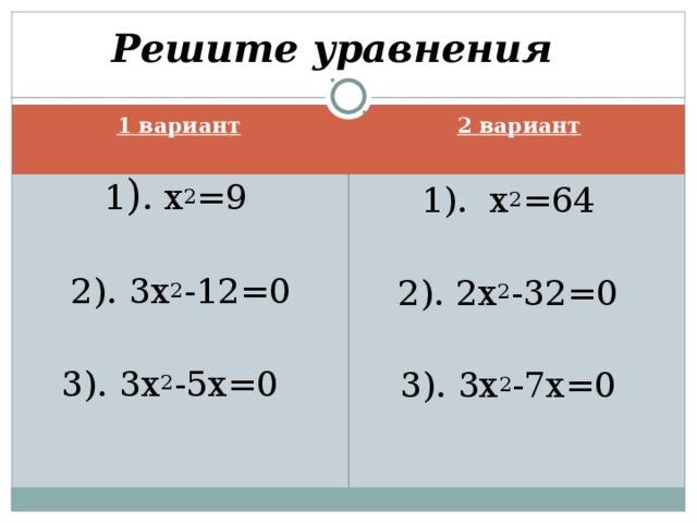 Решите уравнения 1 вариант 2 вариант 1 ) . х 2 =9 2). 3 x 2 -12=0 3). 3х 2 -5х=0 1). x 2 =64 2). 2x 2 -32=0 3). 3x 2 -7x=0