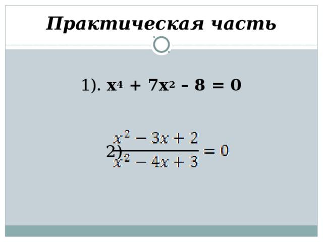 Практическая часть 1). х 4 + 7х 2 – 8 = 0   2).