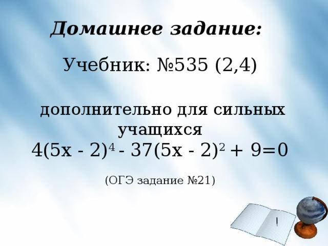 Домашнее задание: Учебник: №535 (2,4)  дополнительно для сильных учащихся  4(5 x - 2) 4 - 37(5 x - 2) 2 + 9=0 (ОГЭ задание №21)