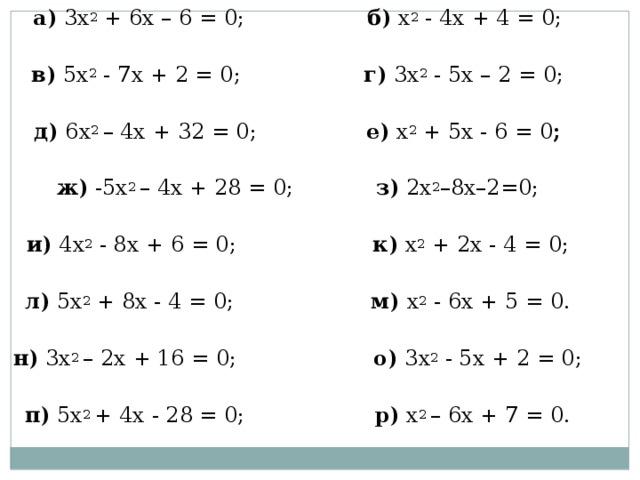 а) 3х 2 + 6х – 6 = 0; б) х 2 - 4х + 4 = 0; в) 5х 2 - 7х + 2 = 0; г) 3х 2 - 5х – 2 = 0; д) 6х 2 – 4х + 32 = 0; е) х 2 + 5х - 6 = 0 ; ж) -5х 2 – 4х + 28 = 0; з) 2х 2 –8х–2=0; и) 4х 2 - 8х + 6 = 0; к) х 2 + 2х - 4 = 0; л) 5х 2 + 8х - 4 = 0; м) х 2 - 6х + 5 = 0. н) 3х 2 – 2х + 16 = 0; о) 3х 2 - 5х + 2 = 0; п) 5х 2 + 4х - 28 = 0; р) х 2 – 6х + 7 = 0.