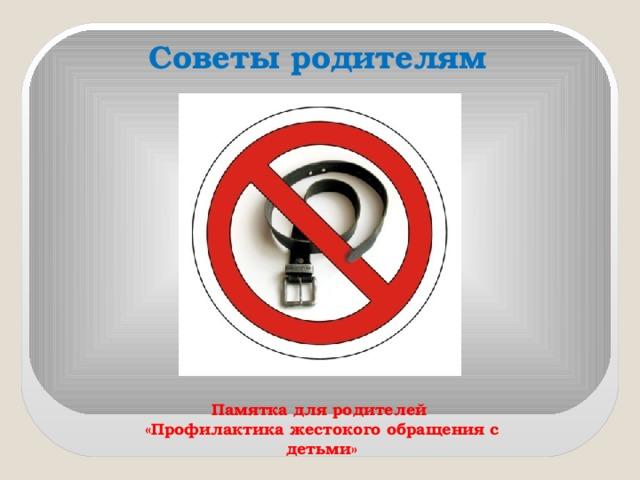 Советы родителям  Памятка для родителей «Профилактика жестокого обращения с детьми»