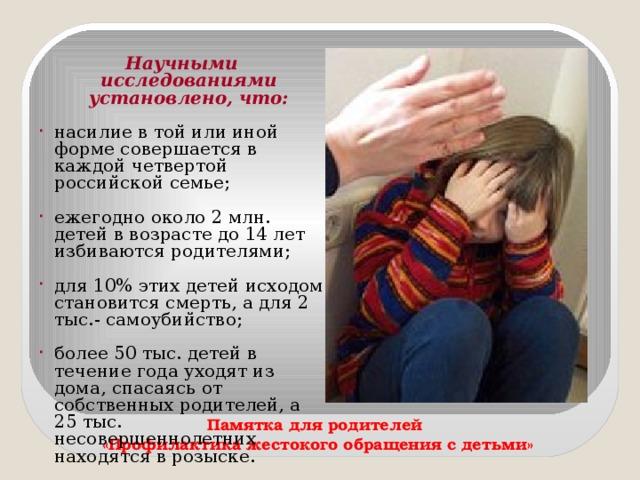 Научными исследованиями установлено, что:  насилие в той или иной форме совершается в каждой четвертой российской семье; ежегодно около 2 млн. детей в возрасте до 14 лет избиваются родителями; для 10% этих детей исходом становится смерть, а для 2 тыс.- самоубийство; более 50 тыс. детей в течение года уходят из дома, спасаясь от собственных родителей, а 25 тыс. несовершеннолетних находятся в розыске. Памятка для родителей «Профилактика жестокого обращения с детьми»