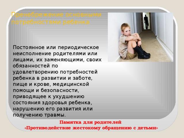 Пренебрежение основными потребностями ребенка Постоянное или периодическое неисполнение родителями или лицами, их заменяющими, своих обязанностей по удовлетворению потребностей ребенка в развитии и заботе, пище и крове, медицинской помощи и безопасности, приводящее к ухудшению состояния здоровья ребенка, нарушению его развития или получению травмы. Памятка для родителей «Противодействие жестокому обращению с детьми»