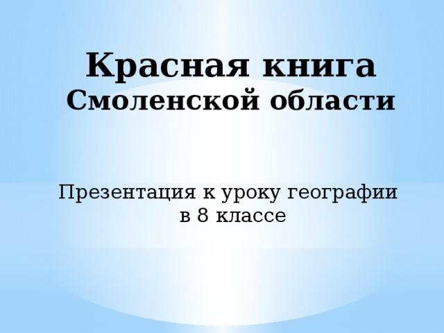 Красная книга  Смоленской области Презентация к уроку географии в 8 классе