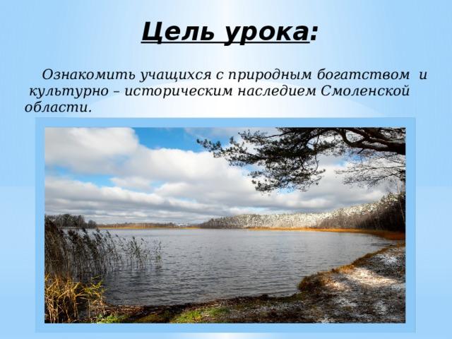 Цель урока :  Ознакомить учащихся с природным богатством и культурно – историческим наследием Смоленской области.