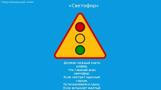 Предупреждающие знаки «Светофор»  Должен каждый знать шофер, Что главней всех светофор: Если смотрит красным глазом, Останавливайся сразу. Если вспыхнет желтый глаз, Жди, он сменится сейчас. А зеленый глаз зажжет – Смело поезжай вперед!