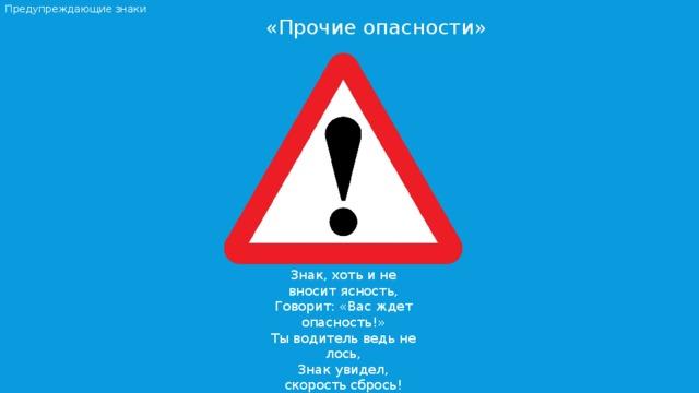 Предупреждающие знаки  «Прочие опасности» Знак, хоть и не вносит ясность, Говорит: «Вас ждет опасность!» Ты водитель ведь не лось, Знак увидел, скорость сбрось!