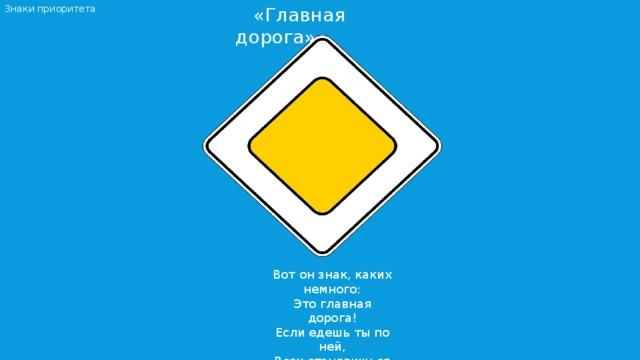 «Главная дорога» Знаки приоритета Вот он знак, каких немного:  Это главная дорога!  Если едешь ты по ней,  Всех становишься главней.